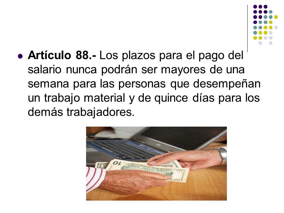 Artículo 88.- Los plazos para el pago del salario nunca podrán ser mayores de una semana para las personas que desempeñan un trabajo material y de qui