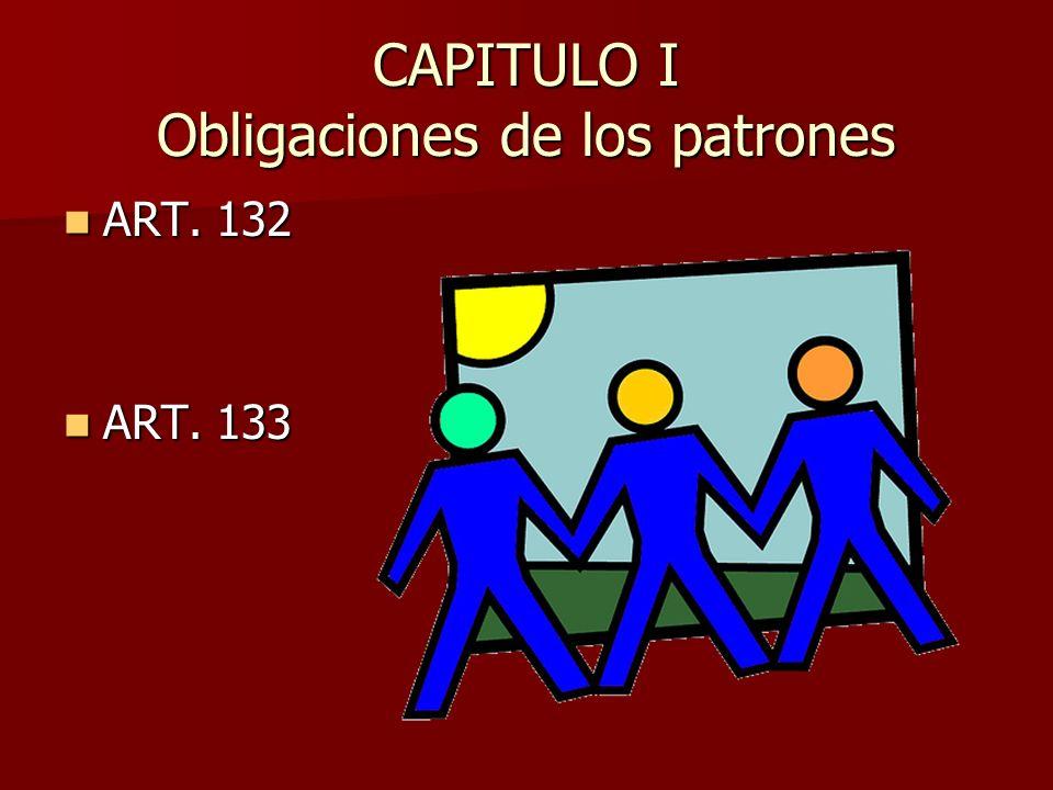 CAPITULO I Obligaciones de los patrones ART. 132 ART. 132 ART. 133 ART. 133