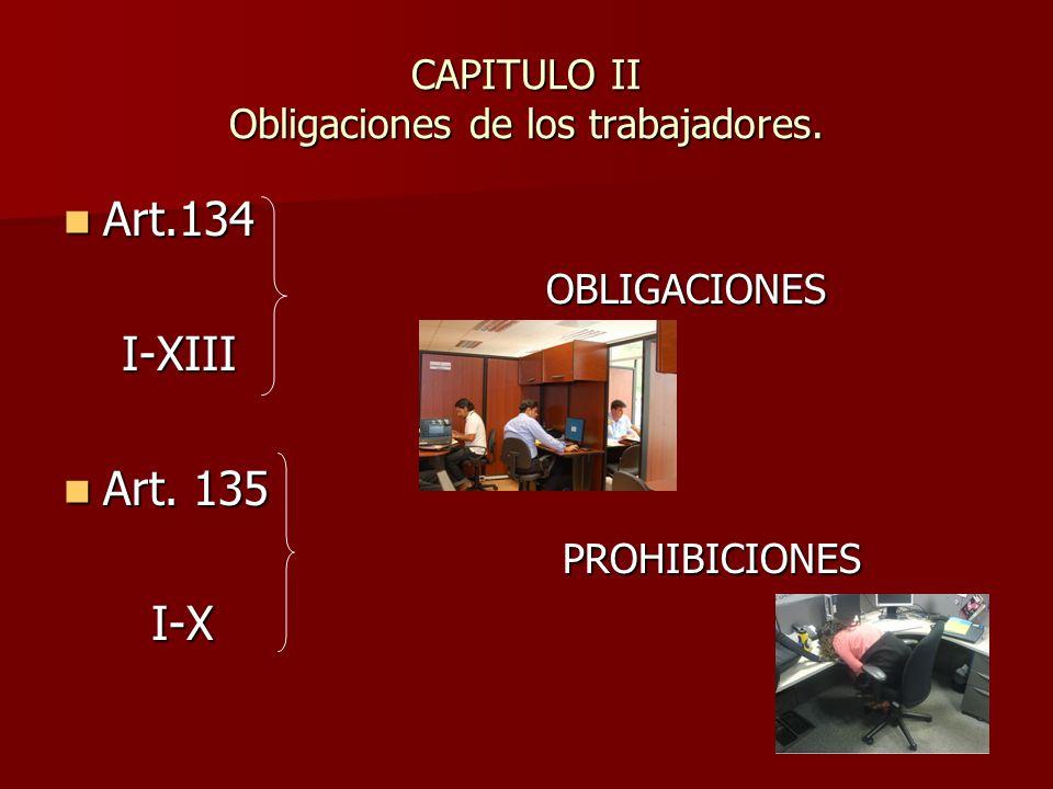 CAPITULO II Obligaciones de los trabajadores. Art.134 Art.134 OBLIGACIONES OBLIGACIONES I-XIII I-XIII Art. 135 Art. 135 PROHIBICIONES PROHIBICIONES I-