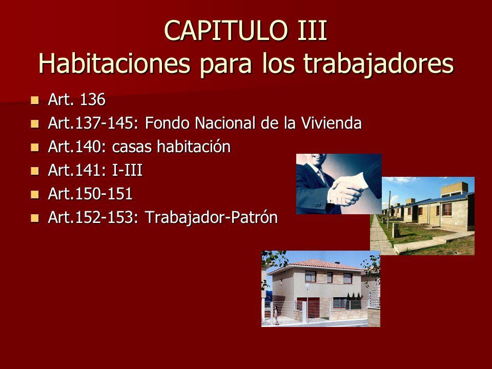 CAPITULO III Habitaciones para los trabajadores Art. 136 Art. 136 Art.137-145: Fondo Nacional de la Vivienda Art.137-145: Fondo Nacional de la Viviend