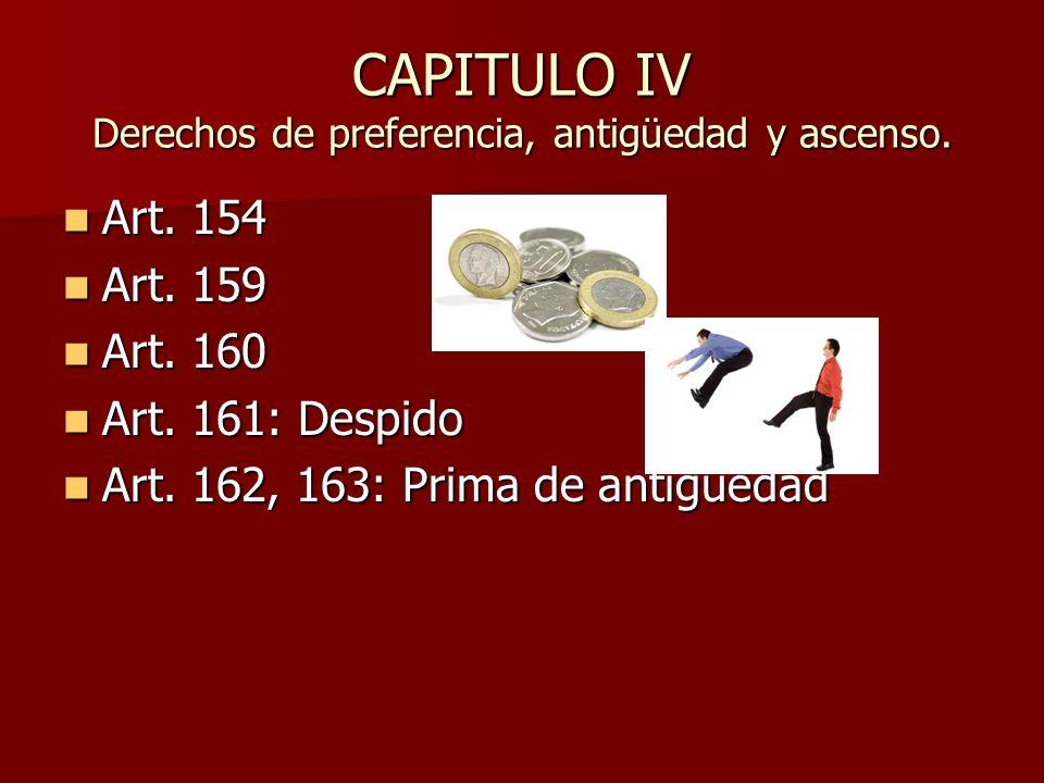 CAPITULO IV Derechos de preferencia, antigüedad y ascenso. Art. 154 Art. 154 Art. 159 Art. 159 Art. 160 Art. 160 Art. 161: Despido Art. 161: Despido A