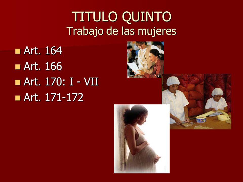 TITULO QUINTO Trabajo de las mujeres Art. 164 Art. 164 Art. 166 Art. 166 Art. 170: I - VII Art. 170: I - VII Art. 171-172 Art. 171-172
