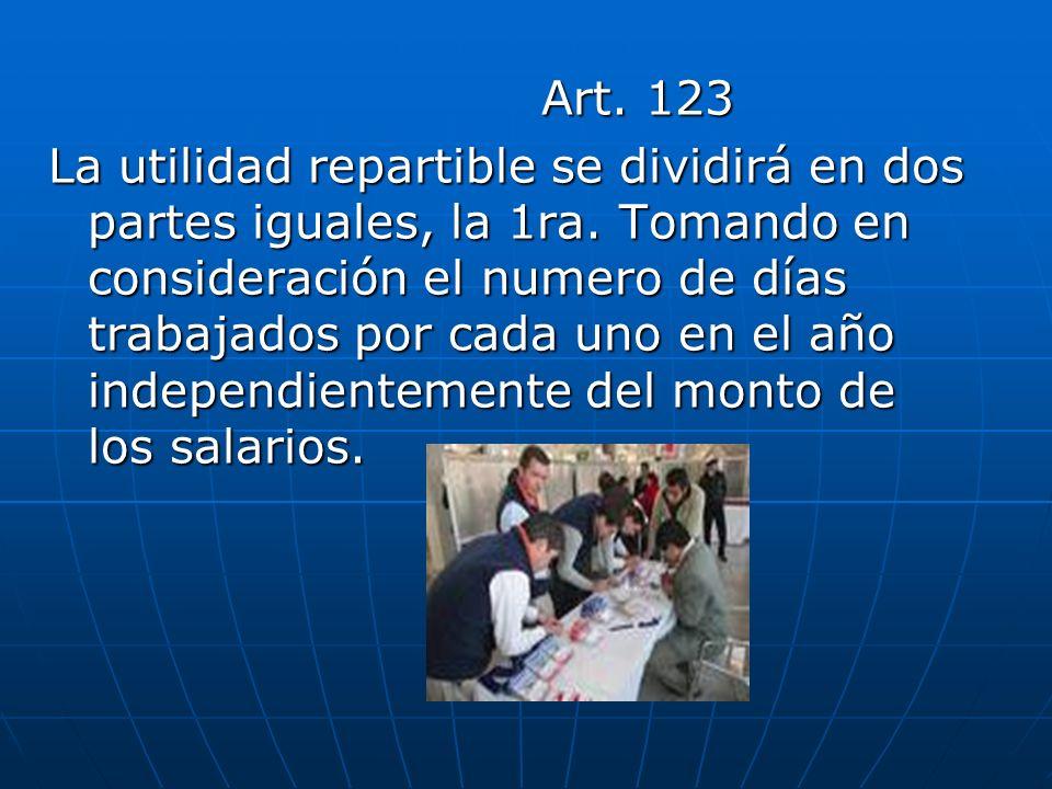 Art. 123 Art. 123 La utilidad repartible se dividirá en dos partes iguales, la 1ra. Tomando en consideración el numero de días trabajados por cada uno