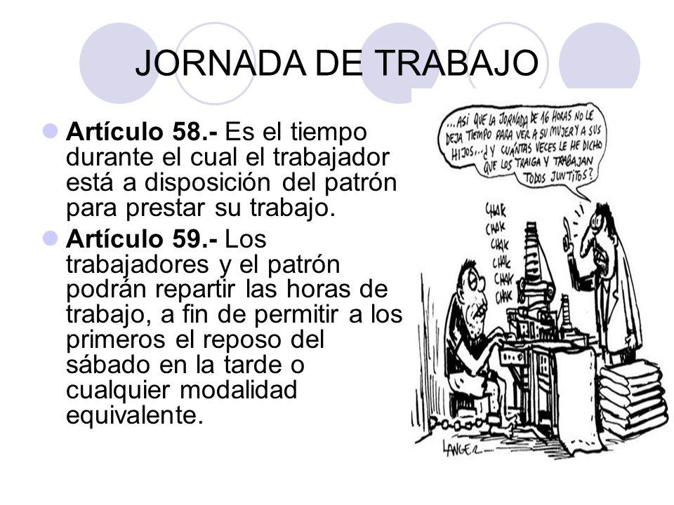 JORNADA DE TRABAJO Artículo 58.- Es el tiempo durante el cual el trabajador está a disposición del patrón para prestar su trabajo. Artículo 59.- Los t