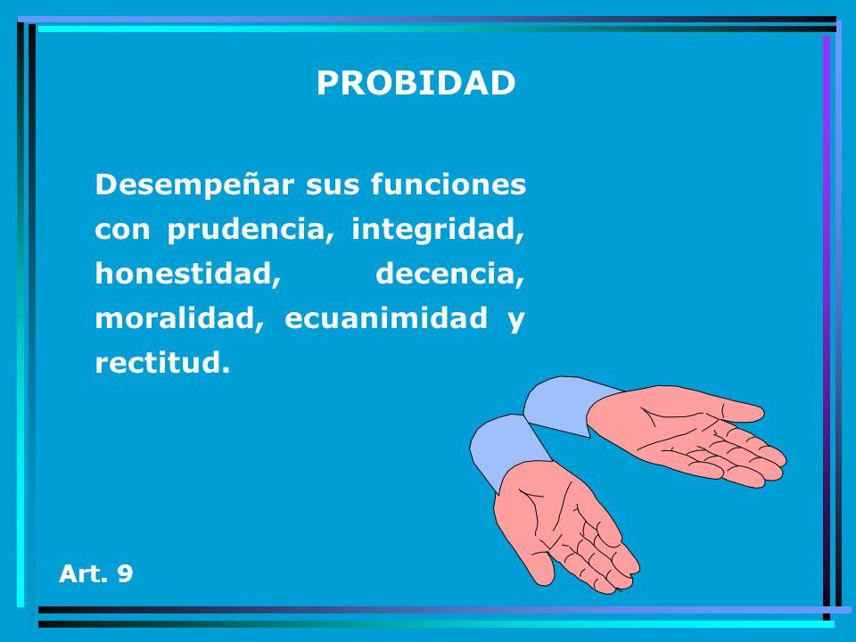 PROBIDAD Desempeñar sus funciones con prudencia, integridad, honestidad, decencia, moralidad, ecuanimidad y rectitud. Art. 9