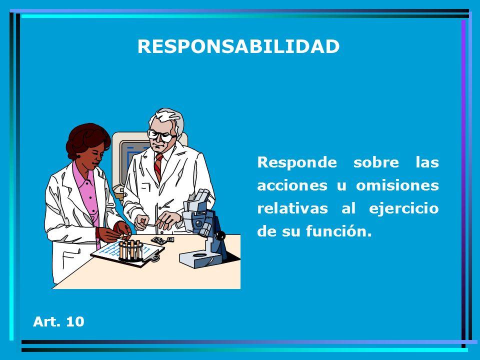 RESPONSABILIDAD Responde sobre las acciones u omisiones relativas al ejercicio de su función. Art. 10