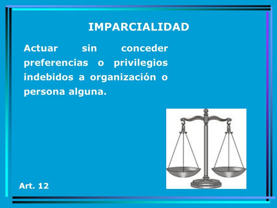 IMPARCIALIDAD Actuar sin conceder preferencias o privilegios indebidos a organización o persona alguna. Art. 12