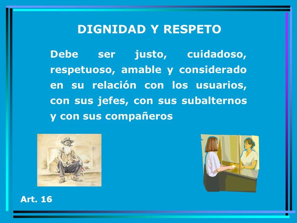 DIGNIDAD Y RESPETO Debe ser justo, cuidadoso, respetuoso, amable y considerado en su relación con los usuarios, con sus jefes, con sus subalternos y c