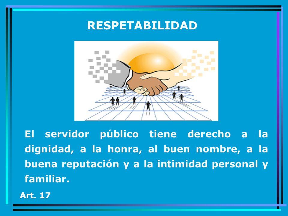 RESPETABILIDAD El servidor público tiene derecho a la dignidad, a la honra, al buen nombre, a la buena reputación y a la intimidad personal y familiar