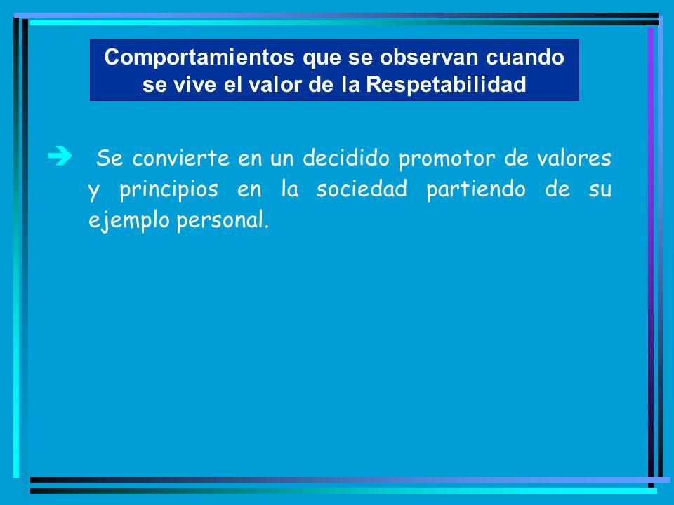 Comportamientos que se observan cuando se vive el valor de la Respetabilidad è Se convierte en un decidido promotor de valores y principios en la soci