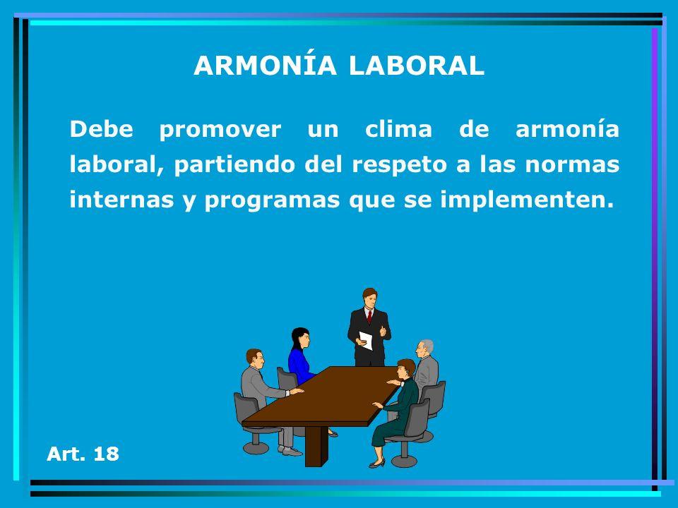 ARMONÍA LABORAL Debe promover un clima de armonía laboral, partiendo del respeto a las normas internas y programas que se implementen. Art. 18