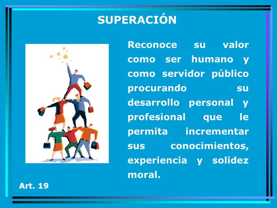 SUPERACIÓN Art. 19 Reconoce su valor como ser humano y como servidor público procurando su desarrollo personal y profesional que le permita incrementa