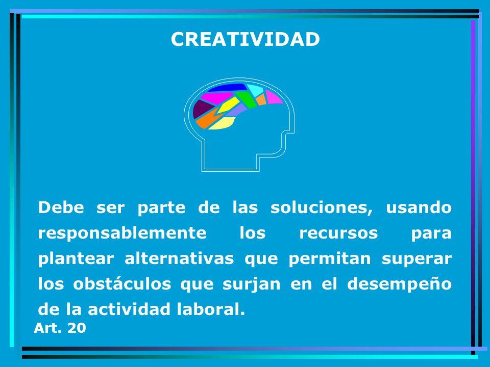 CREATIVIDAD Debe ser parte de las soluciones, usando responsablemente los recursos para plantear alternativas que permitan superar los obstáculos que