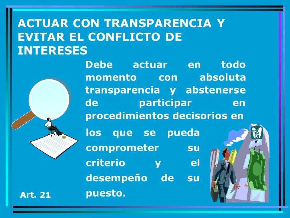 ACTUAR CON TRANSPARENCIA Y EVITAR EL CONFLICTO DE INTERESES Debe actuar en todo momento con absoluta transparencia y abstenerse de participar en proce