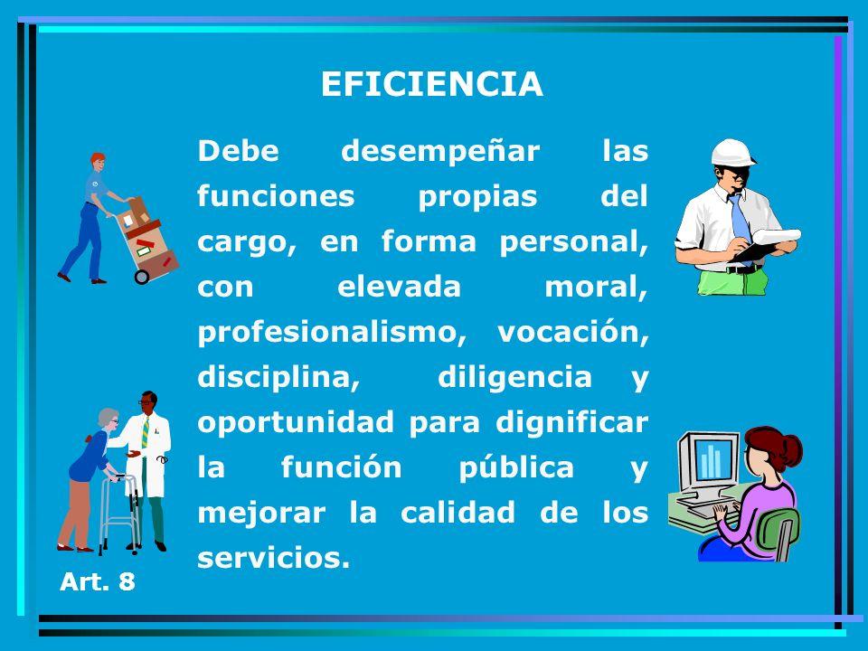 EFICIENCIA Debe desempeñar las funciones propias del cargo, en forma personal, con elevada moral, profesionalismo, vocación, disciplina, diligencia y