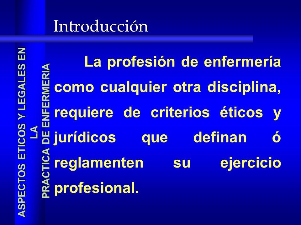 Introducción La profesión de enfermería como cualquier otra disciplina, requiere de criterios éticos y jurídicos que definan ó reglamenten su ejercicio profesional.