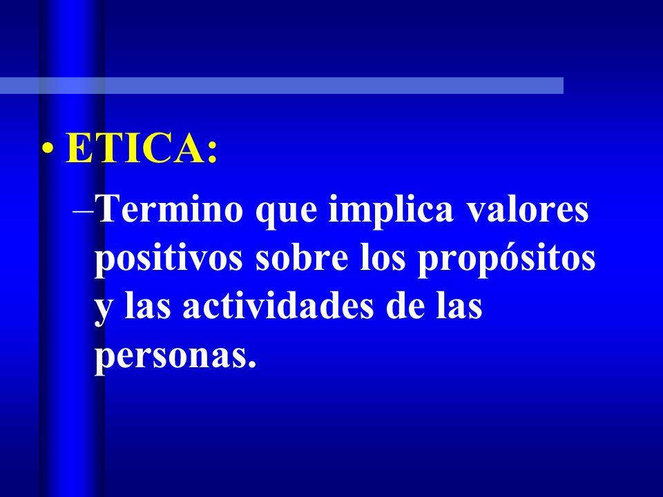 ETICA: –Termino que implica valores positivos sobre los propósitos y las actividades de las personas.