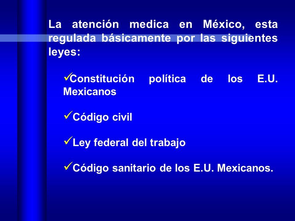 La atención medica en México, esta regulada básicamente por las siguientes leyes: Constitución política de los E.U.