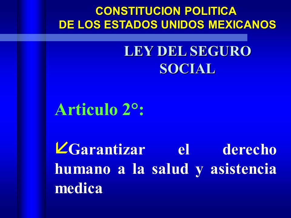 CONSTITUCION POLITICA DE LOS ESTADOS UNIDOS MEXICANOS DE LOS ESTADOS UNIDOS MEXICANOS LEY DEL SEGURO SOCIAL Articulo 2°: å Garantizar el derecho humano a la salud y asistencia medica