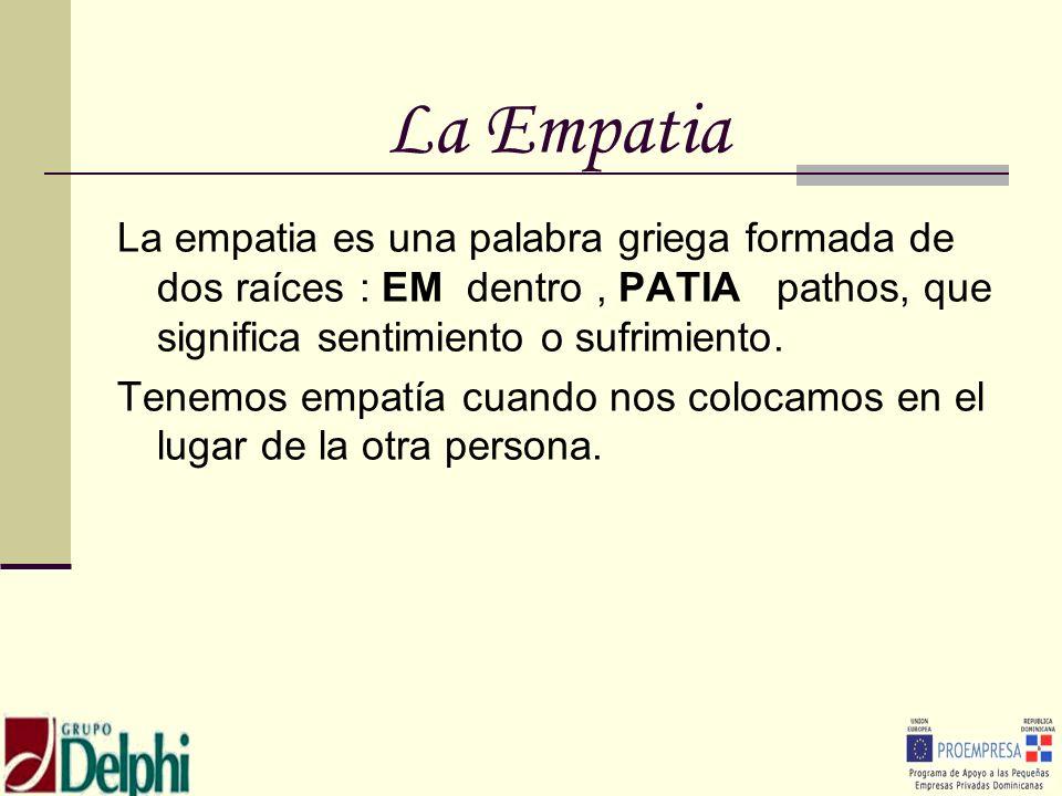 La Empatia La empatia es una palabra griega formada de dos raíces : EM dentro, PATIA pathos, que significa sentimiento o sufrimiento. Tenemos empatía
