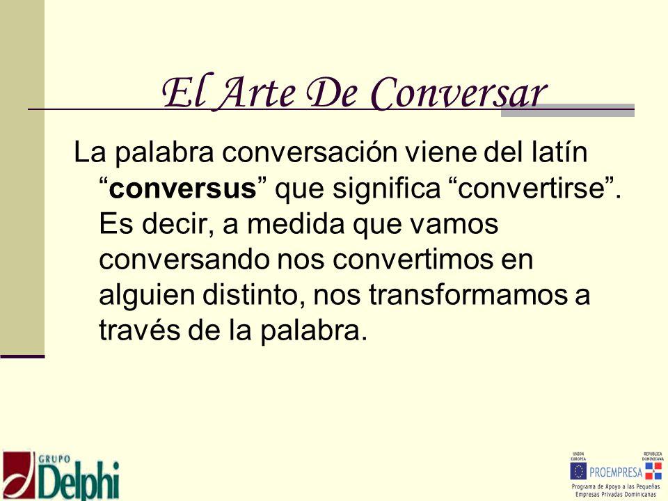 El Arte De Conversar La palabra conversación viene del latínconversus que significa convertirse. Es decir, a medida que vamos conversando nos converti