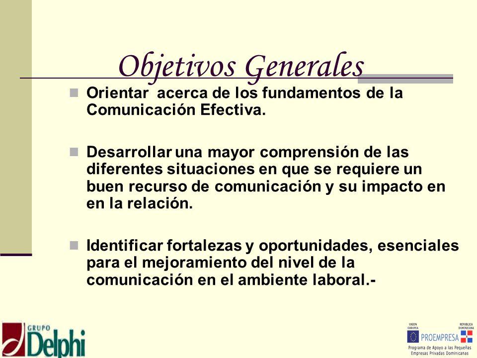 Objetivos Generales Orientar acerca de los fundamentos de la Comunicación Efectiva. Desarrollar una mayor comprensión de las diferentes situaciones en