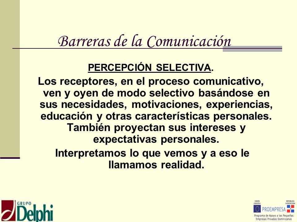 Barreras de la Comunicación PERCEPCIÓN SELECTIVA. Los receptores, en el proceso comunicativo, ven y oyen de modo selectivo basándose en sus necesidade