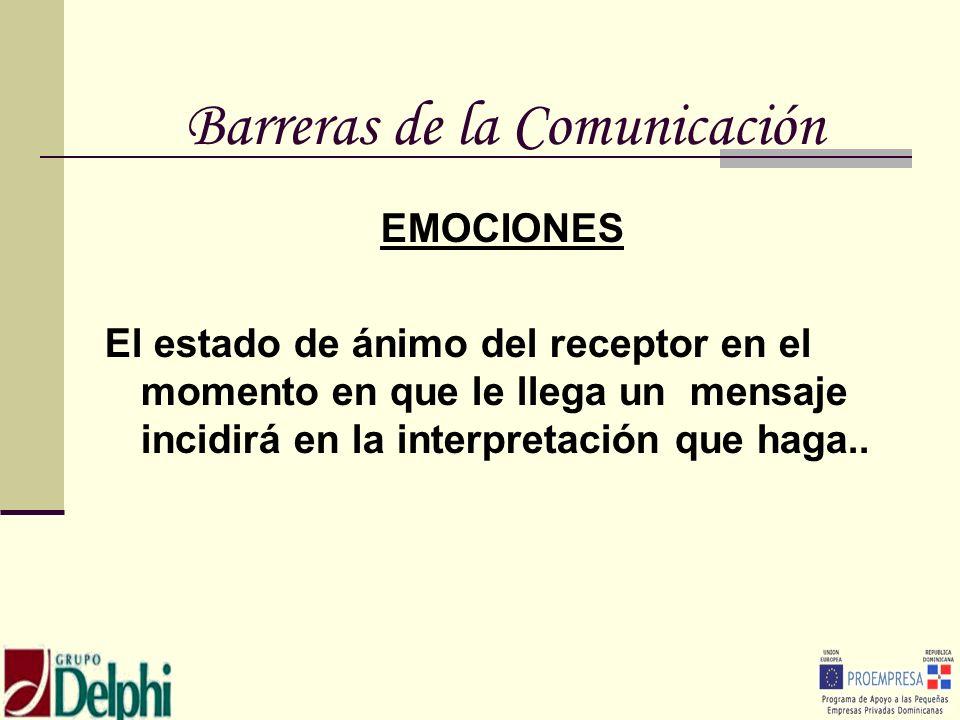 Barreras de la Comunicación EMOCIONES El estado de ánimo del receptor en el momento en que le llega un mensaje incidirá en la interpretación que haga.