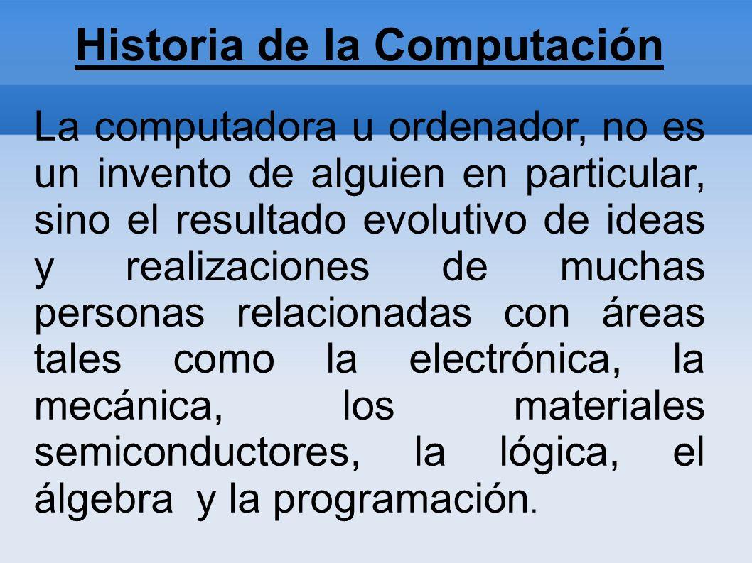 La computadora u ordenador, no es un invento de alguien en particular, sino el resultado evolutivo de ideas y realizaciones de muchas personas relacio