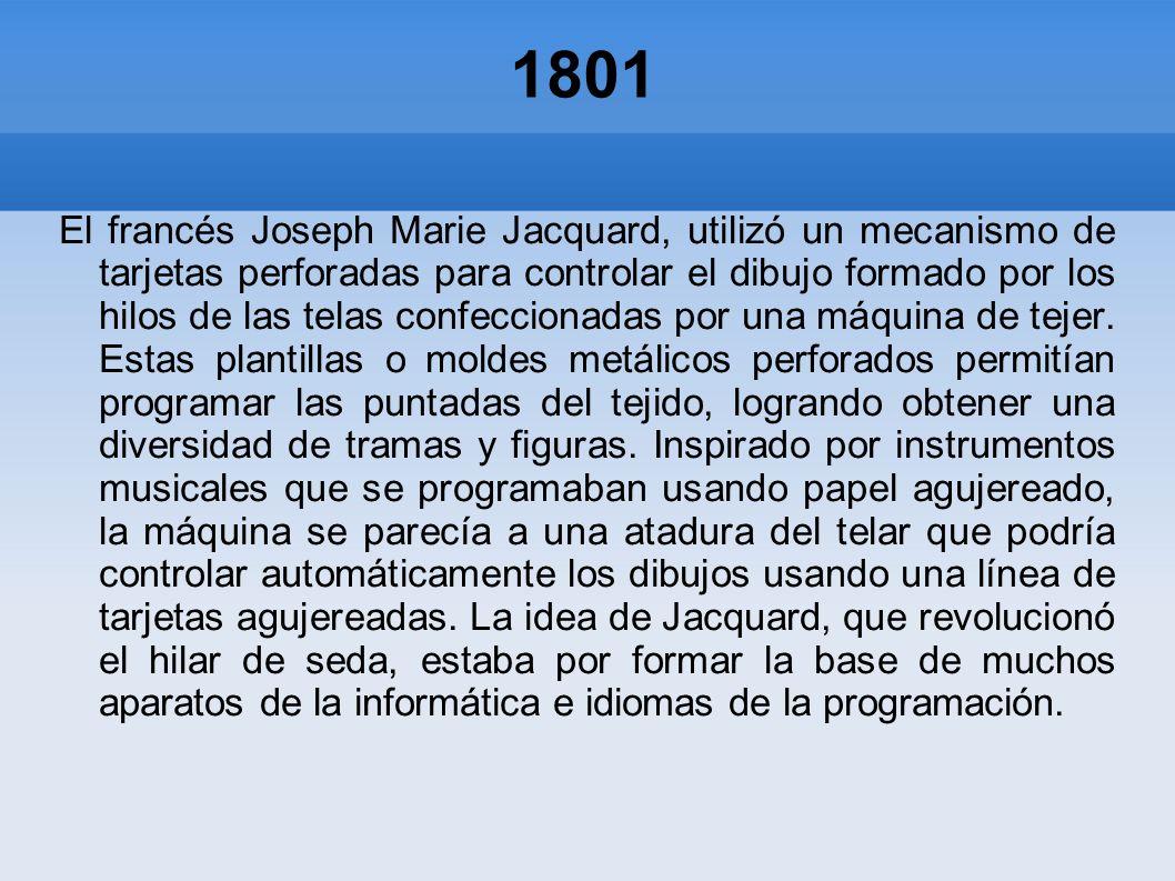1801 El francés Joseph Marie Jacquard, utilizó un mecanismo de tarjetas perforadas para controlar el dibujo formado por los hilos de las telas confecc