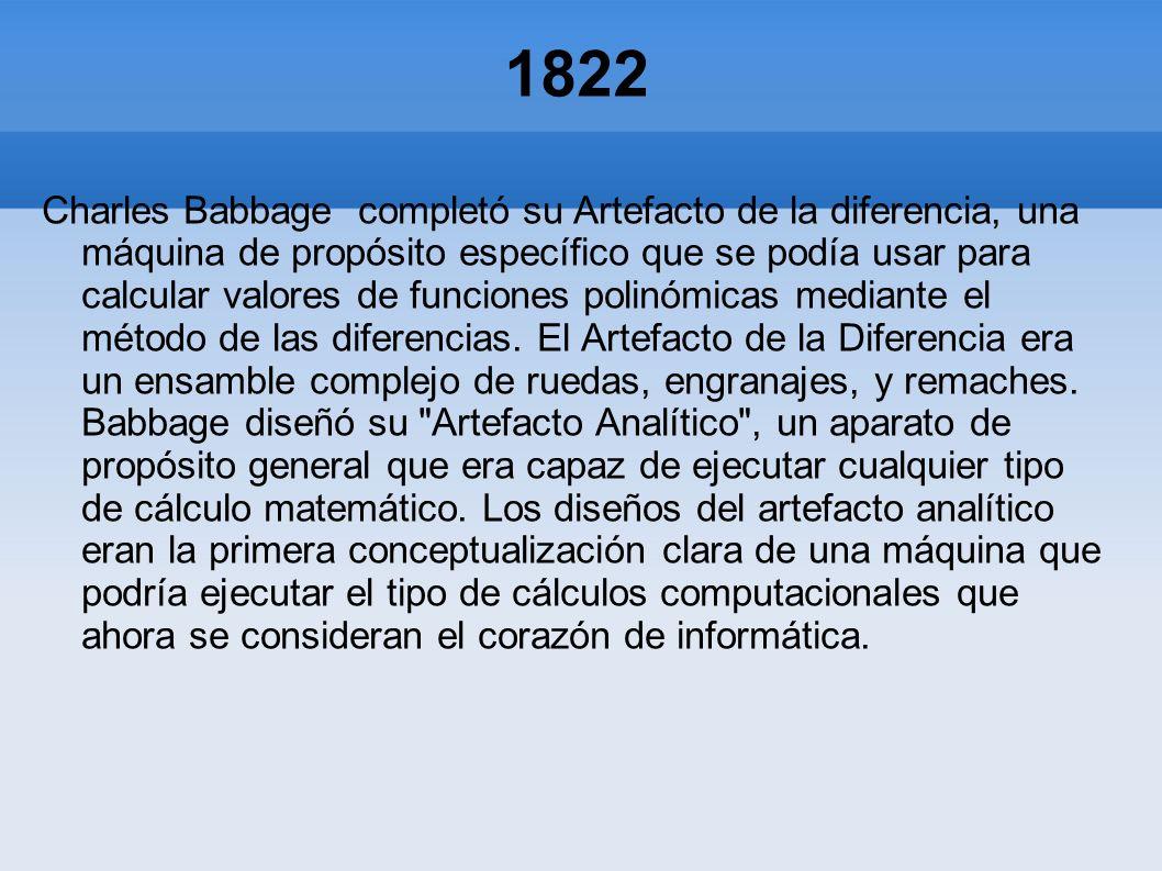 1822 Charles Babbage completó su Artefacto de la diferencia, una máquina de propósito específico que se podía usar para calcular valores de funciones
