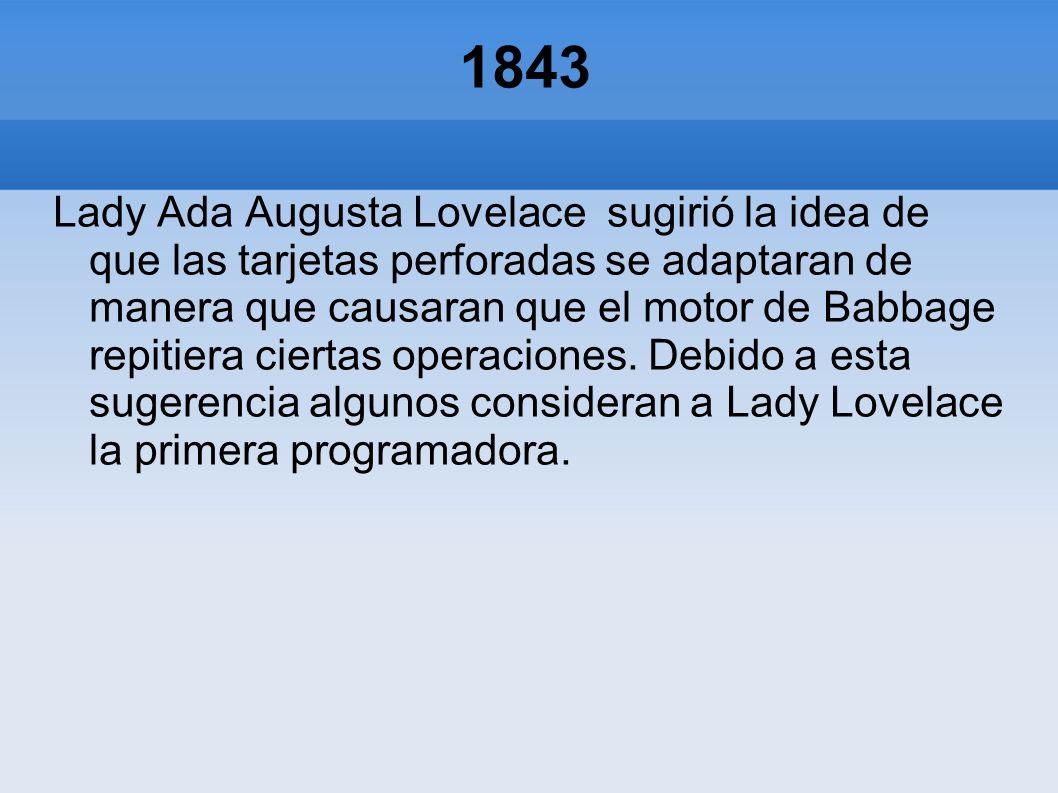 1843 Lady Ada Augusta Lovelace sugirió la idea de que las tarjetas perforadas se adaptaran de manera que causaran que el motor de Babbage repitiera ci