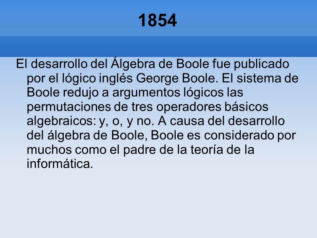 1854 El desarrollo del Álgebra de Boole fue publicado por el lógico inglés George Boole. El sistema de Boole redujo a argumentos lógicos las permutaci