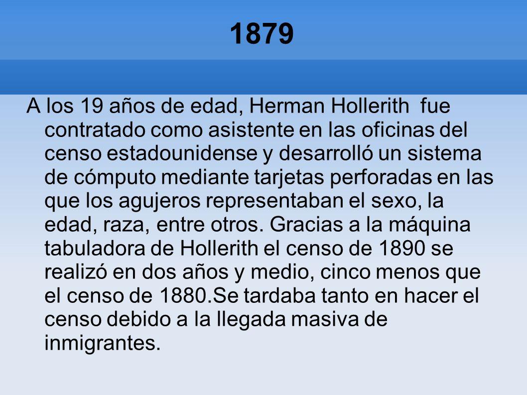 1879 A los 19 años de edad, Herman Hollerith fue contratado como asistente en las oficinas del censo estadounidense y desarrolló un sistema de cómputo