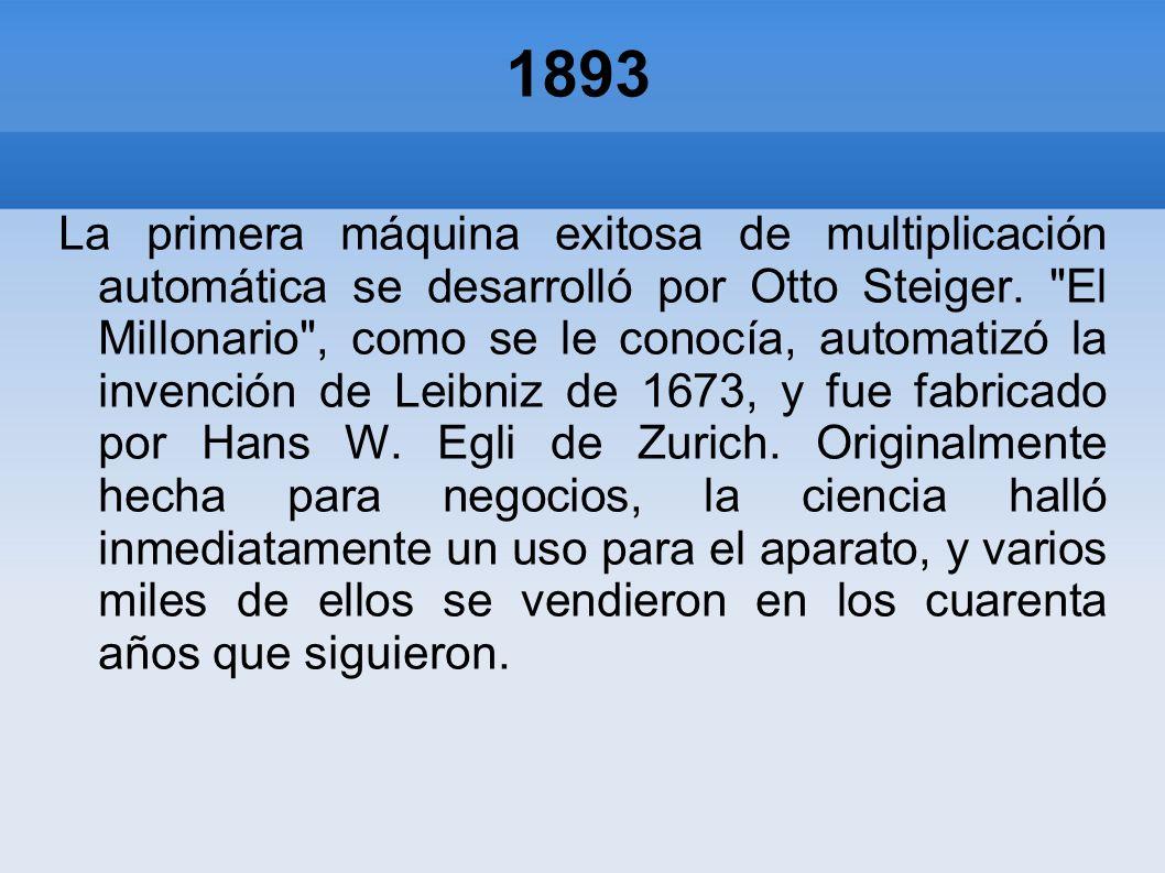 1893 La primera máquina exitosa de multiplicación automática se desarrolló por Otto Steiger.