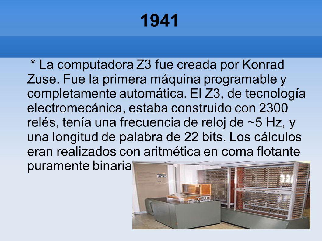 1941 * La computadora Z3 fue creada por Konrad Zuse. Fue la primera máquina programable y completamente automática. El Z3, de tecnología electromecáni