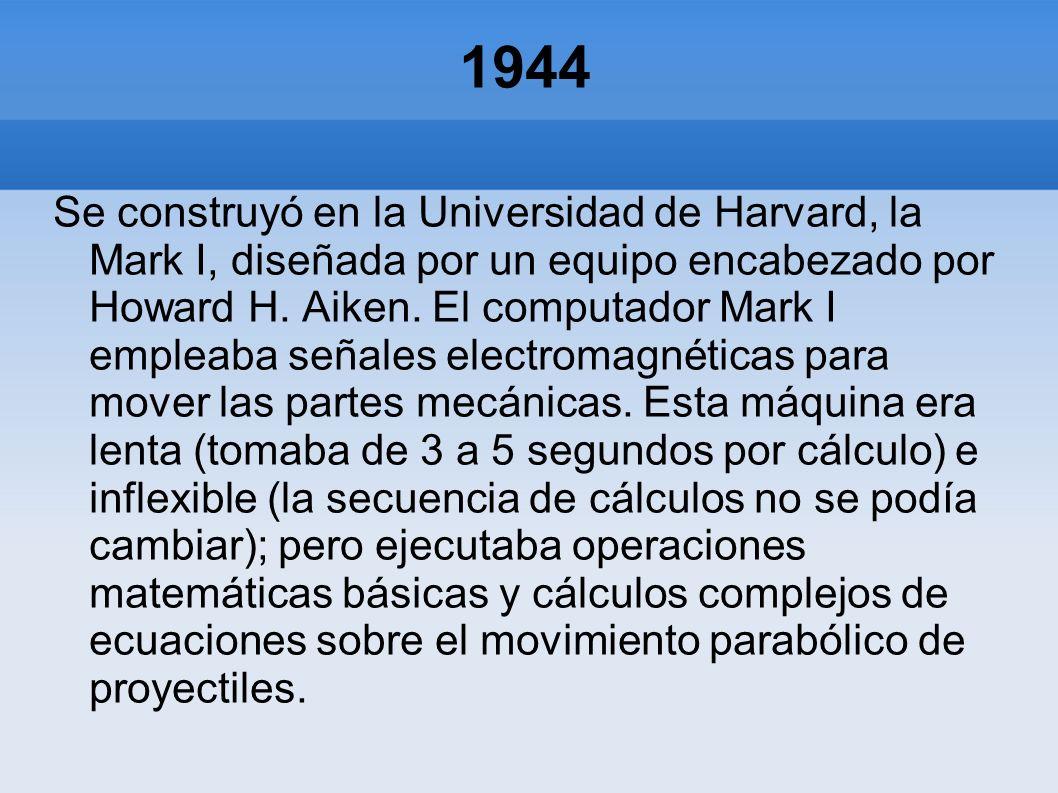1944 Se construyó en la Universidad de Harvard, la Mark I, diseñada por un equipo encabezado por Howard H. Aiken. El computador Mark I empleaba señale