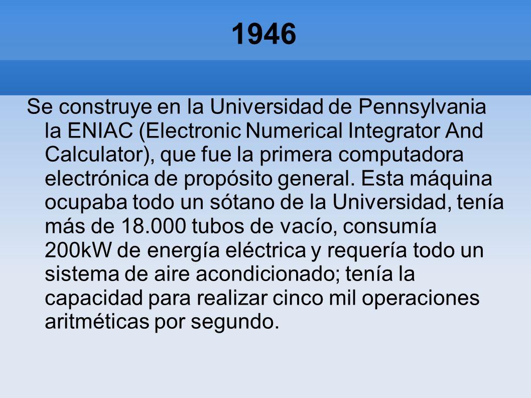 1946 Se construye en la Universidad de Pennsylvania la ENIAC (Electronic Numerical Integrator And Calculator), que fue la primera computadora electrón