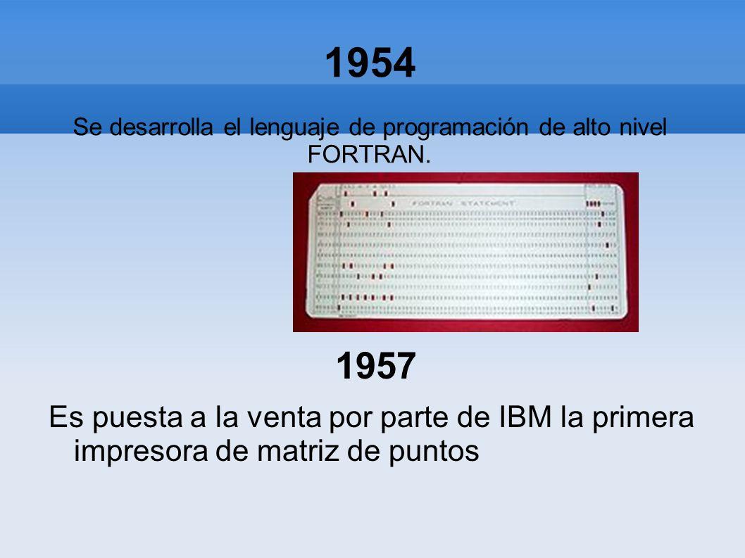 1954 Se desarrolla el lenguaje de programación de alto nivel FORTRAN. 1957 Es puesta a la venta por parte de IBM la primera impresora de matriz de pun