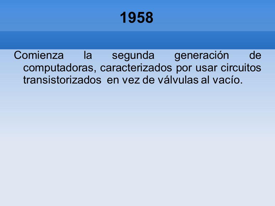 1958 Comienza la segunda generación de computadoras, caracterizados por usar circuitos transistorizados en vez de válvulas al vacío.