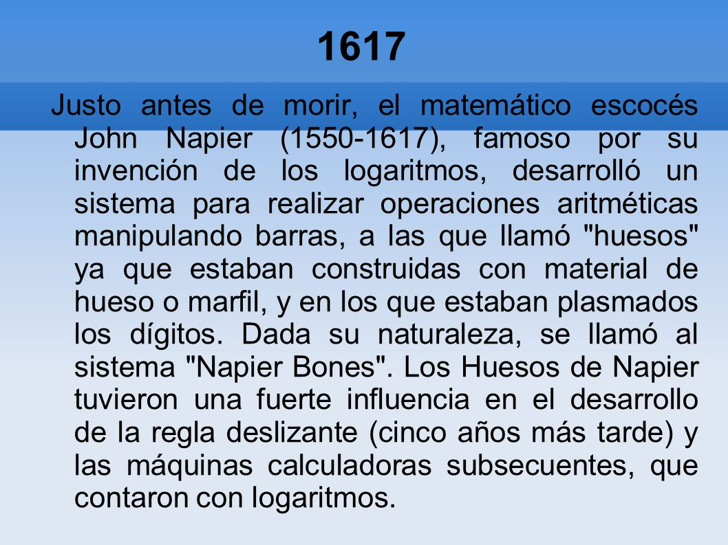 1617 Justo antes de morir, el matemático escocés John Napier (1550-1617), famoso por su invención de los logaritmos, desarrolló un sistema para realiz