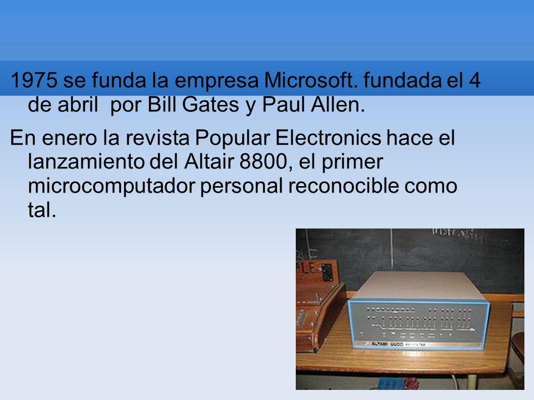 1975 se funda la empresa Microsoft. fundada el 4 de abril por Bill Gates y Paul Allen. En enero la revista Popular Electronics hace el lanzamiento del
