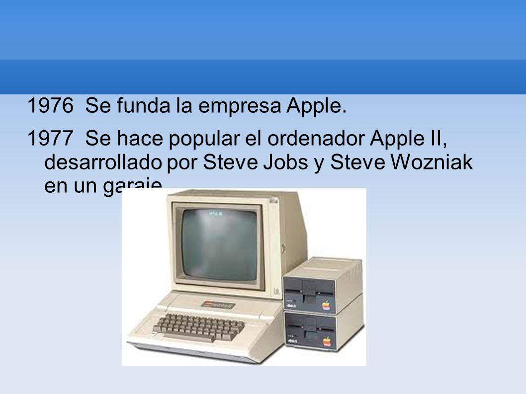 1976 Se funda la empresa Apple. 1977 Se hace popular el ordenador Apple II, desarrollado por Steve Jobs y Steve Wozniak en un garaje.