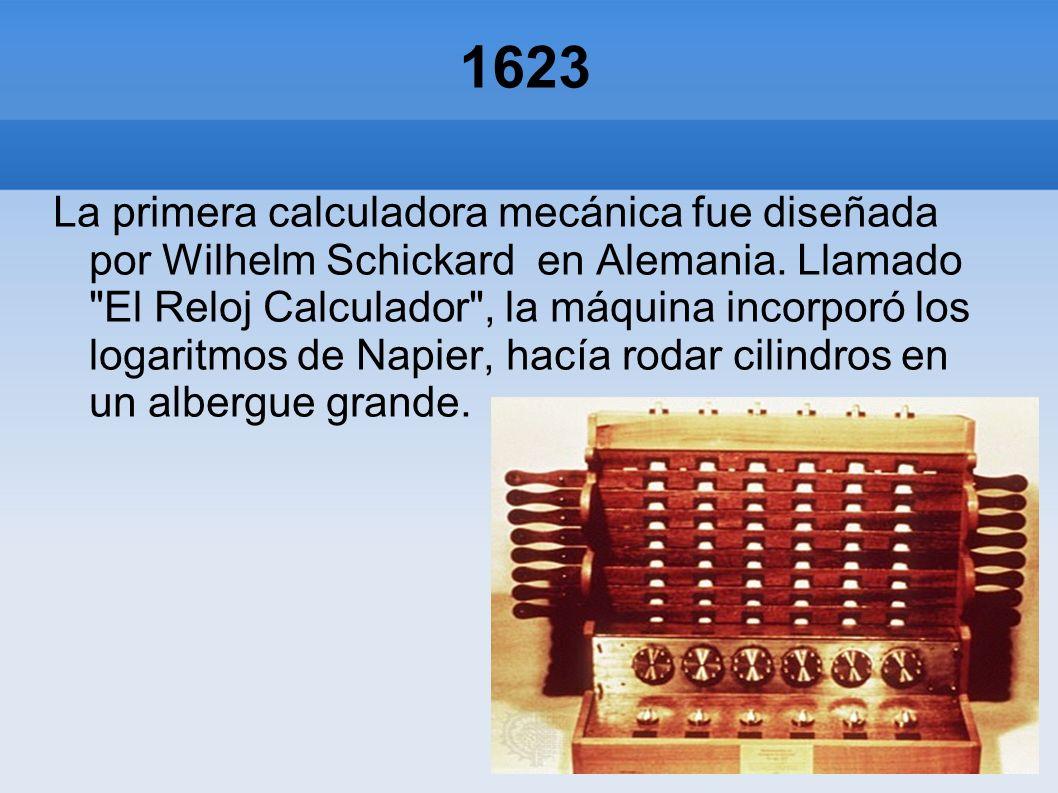 1623 La primera calculadora mecánica fue diseñada por Wilhelm Schickard en Alemania. Llamado