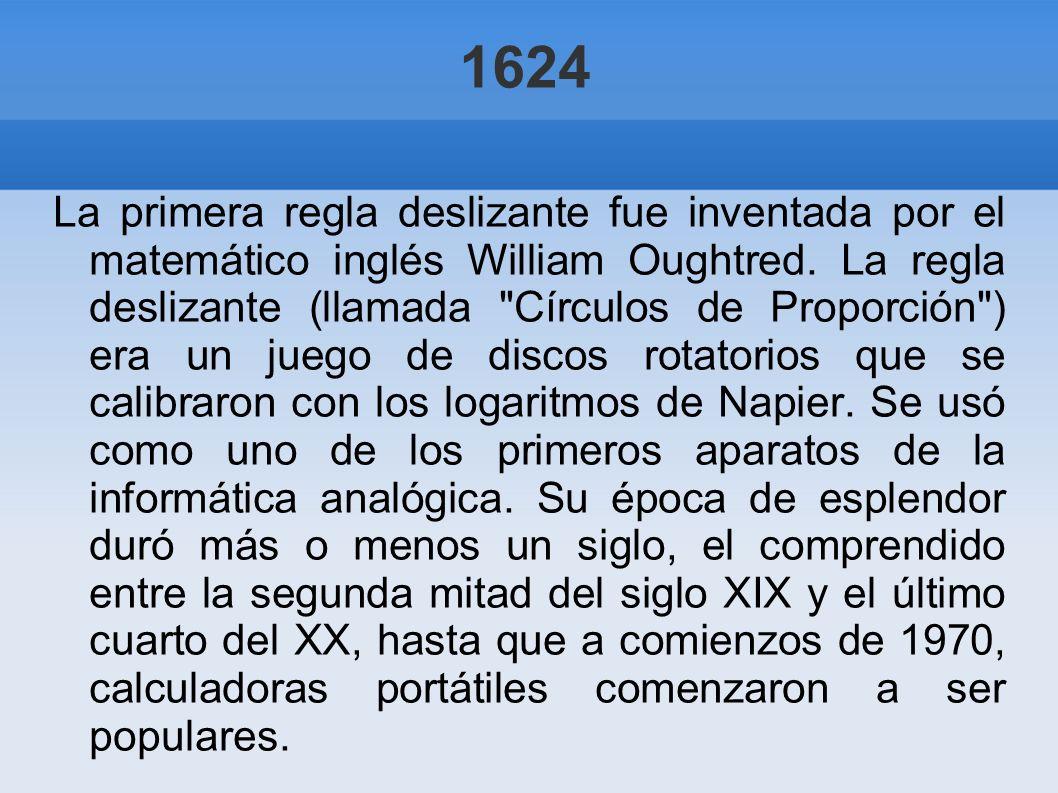 1624 La primera regla deslizante fue inventada por el matemático inglés William Oughtred. La regla deslizante (llamada