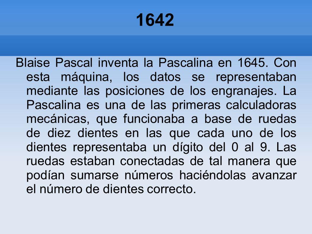 1642 Blaise Pascal inventa la Pascalina en 1645. Con esta máquina, los datos se representaban mediante las posiciones de los engranajes. La Pascalina