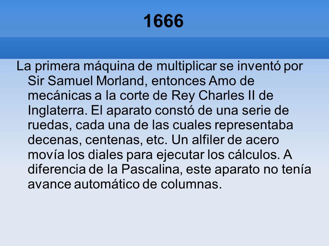 1666 La primera máquina de multiplicar se inventó por Sir Samuel Morland, entonces Amo de mecánicas a la corte de Rey Charles II de Inglaterra. El apa