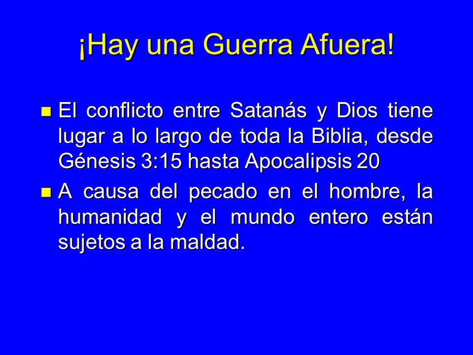 ¡Hay una Guerra Afuera! n El conflicto entre Satanás y Dios tiene lugar a lo largo de toda la Biblia, desde Génesis 3:15 hasta Apocalipsis 20 n A caus