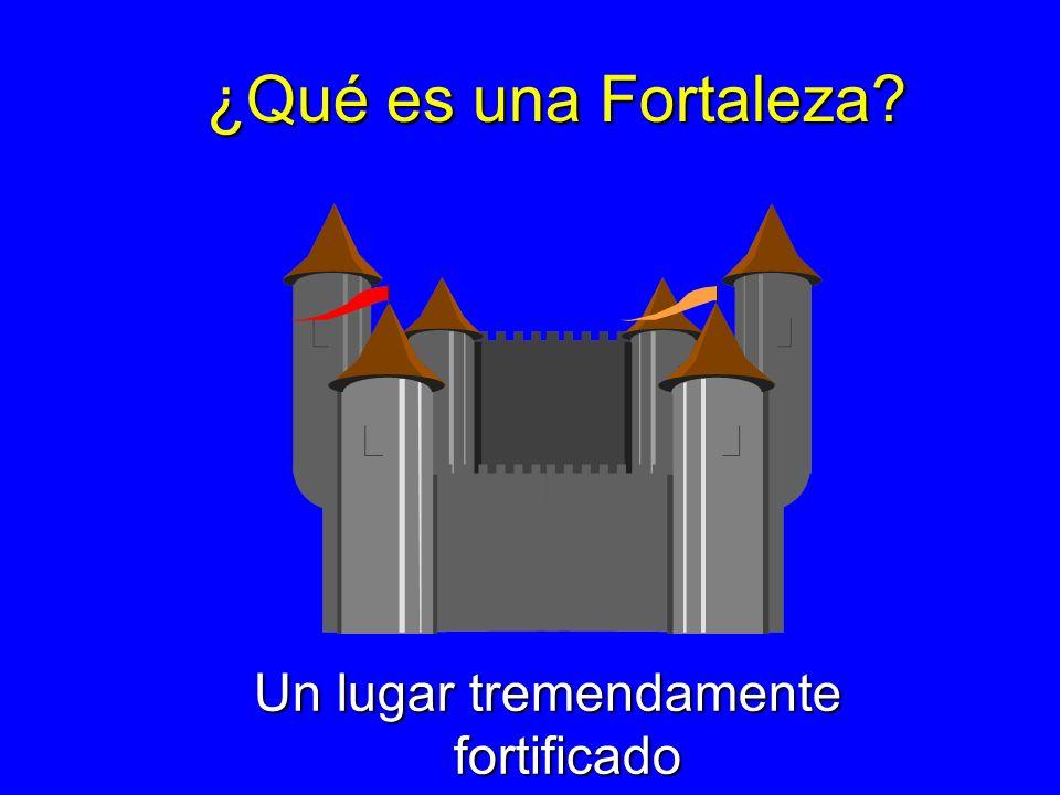 ¿Qué es una Fortaleza? Un lugar tremendamente fortificado