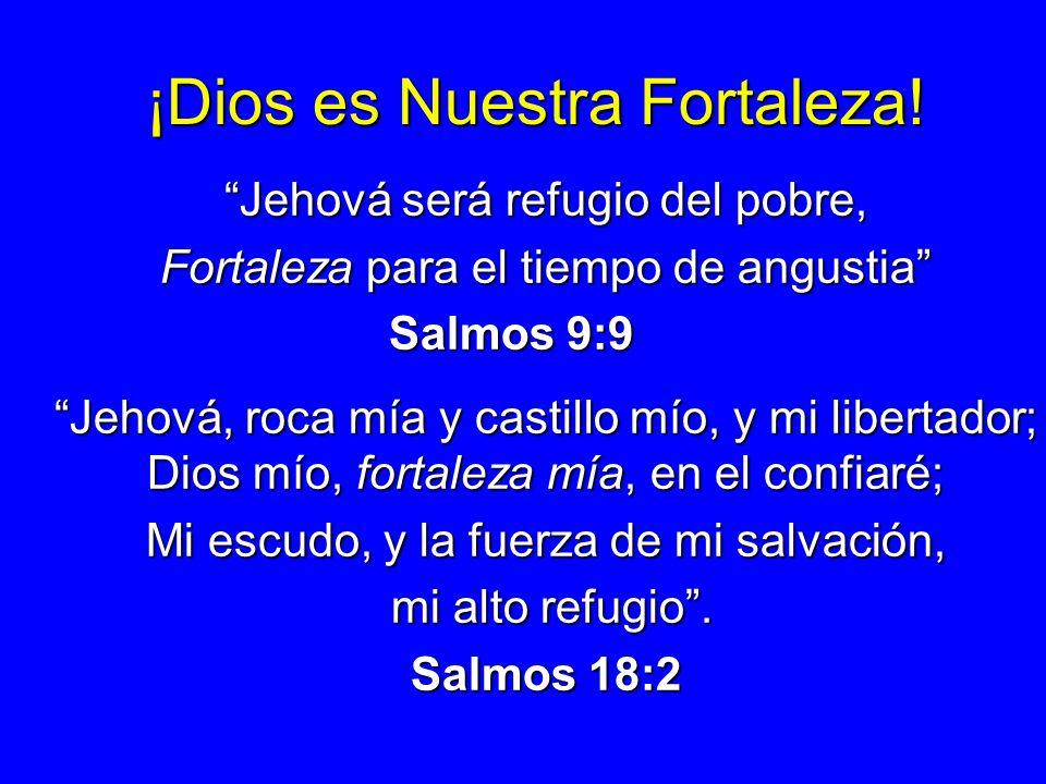 ¡Dios es Nuestra Fortaleza! Jehová será refugio del pobre, Fortaleza para el tiempo de angustia Salmos 9:9 Jehová, roca mía y castillo mío, y mi liber